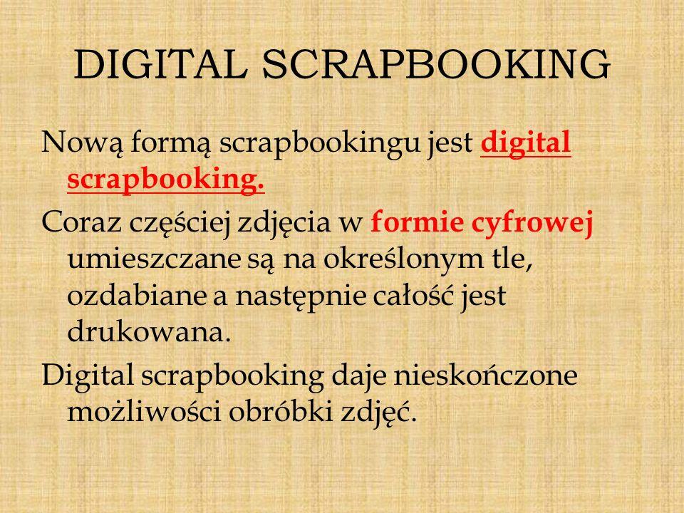 DIGITAL SCRAPBOOKING Nową formą scrapbookingu jest digital scrapbooking. Coraz częściej zdjęcia w formie cyfrowej umieszczane są na określonym tle, oz