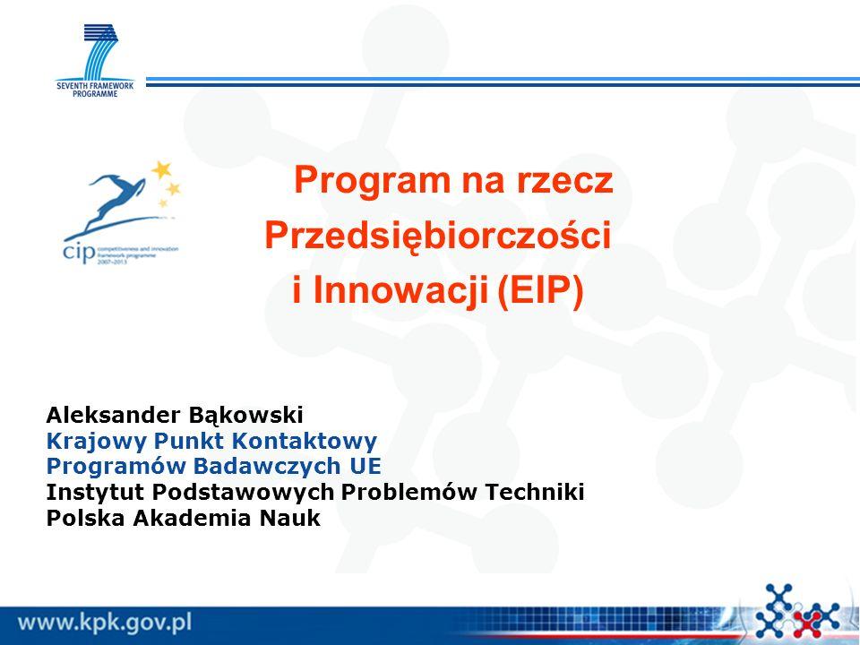 Program na rzecz Przedsiębiorczości i Innowacji (EIP) Aleksander Bąkowski Krajowy Punkt Kontaktowy Programów Badawczych UE Instytut Podstawowych Problemów Techniki Polska Akademia Nauk