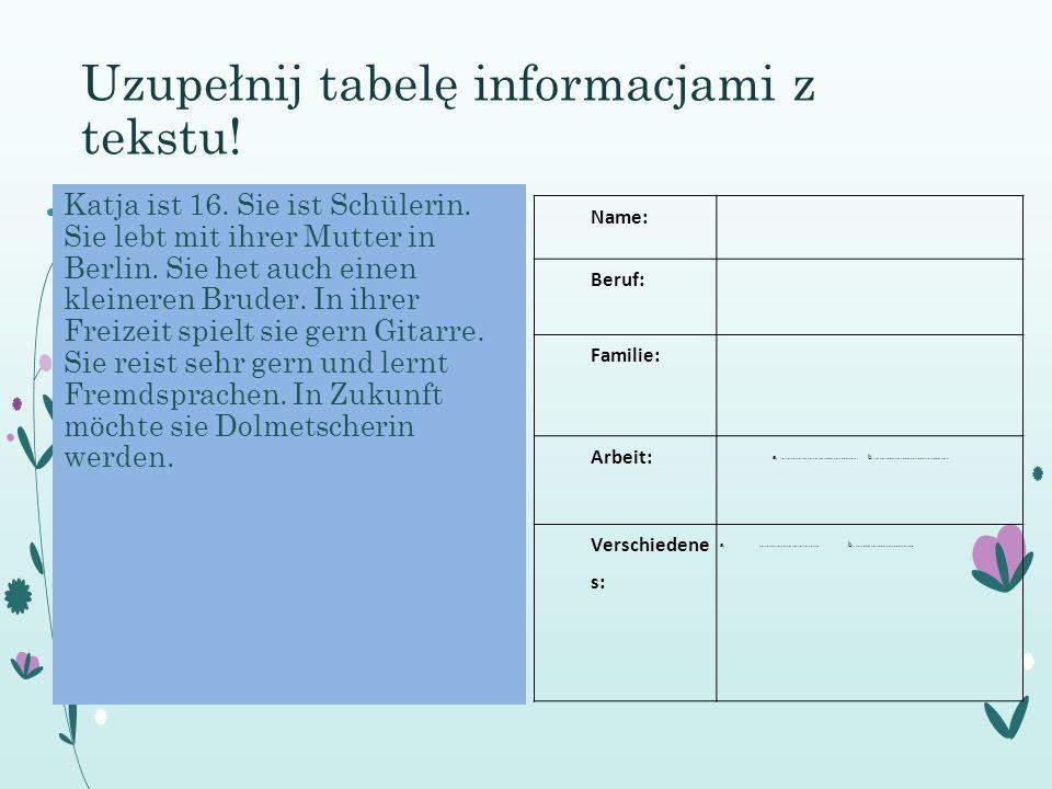 Uzupełnij tabelę informacjami z tekstu! Katja ist 16. Sie ist Schülerin. Sie lebt mit ihrer Mutter in Berlin. Sie het auch einen kleineren Bruder. In