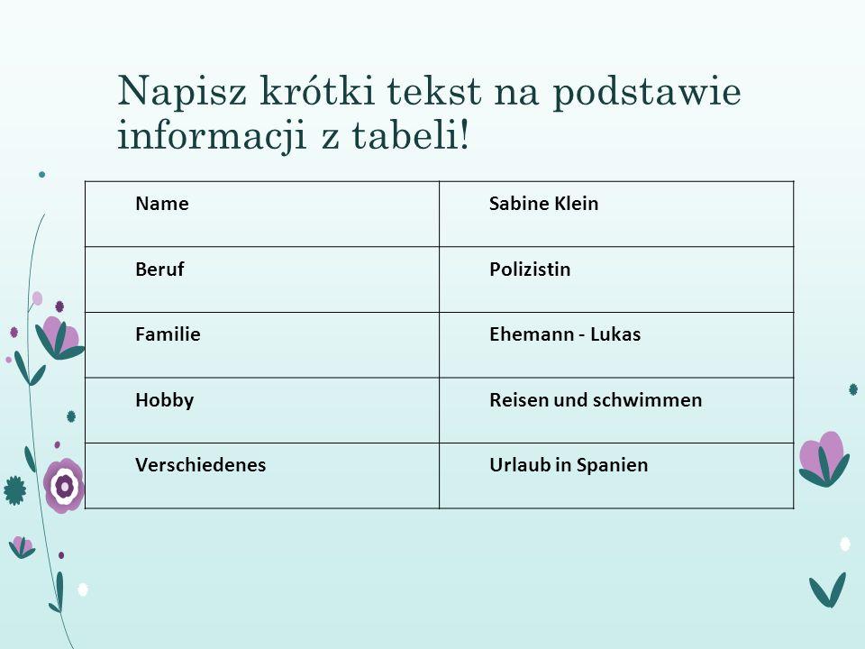 Napisz krótki tekst na podstawie informacji z tabeli! NameSabine Klein BerufPolizistin FamilieEhemann - Lukas HobbyReisen und schwimmen VerschiedenesU