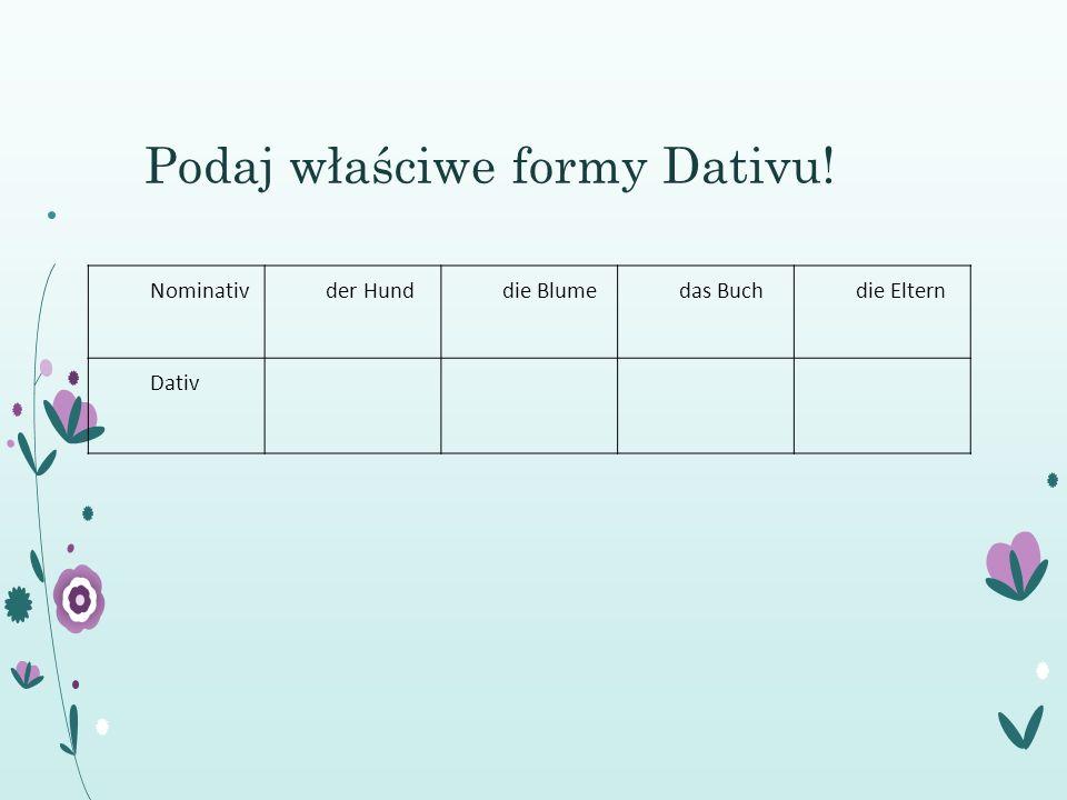 Podaj właściwe formy Dativu! Nominativder Hunddie Blumedas Buchdie Eltern Dativ
