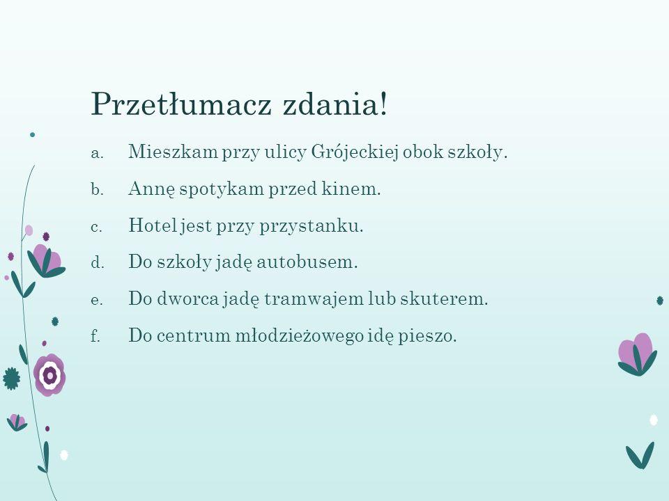 Przetłumacz zdania. a. Mieszkam przy ulicy Grójeckiej obok szkoły.