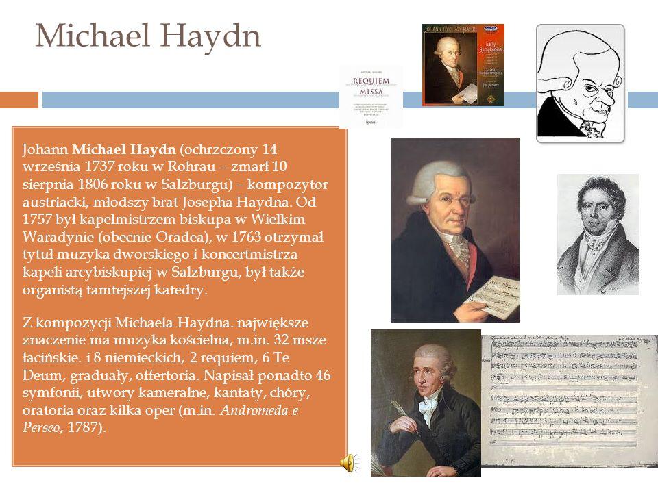 Michael Haydn Johann Michael Haydn (ochrzczony 14 września 1737 roku w Rohrau – zmarł 10 sierpnia 1806 roku w Salzburgu) – kompozytor austriacki, młodszy brat Josepha Haydna.