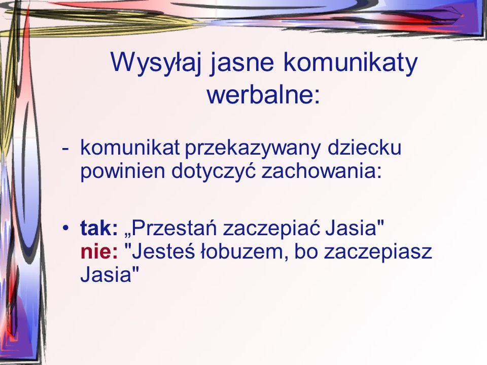 """Wysyłaj jasne komunikaty werbalne: -komunikat przekazywany dziecku powinien dotyczyć zachowania: tak: """"Przestań zaczepiać Jasia nie: Jesteś łobuzem, bo zaczepiasz Jasia"""