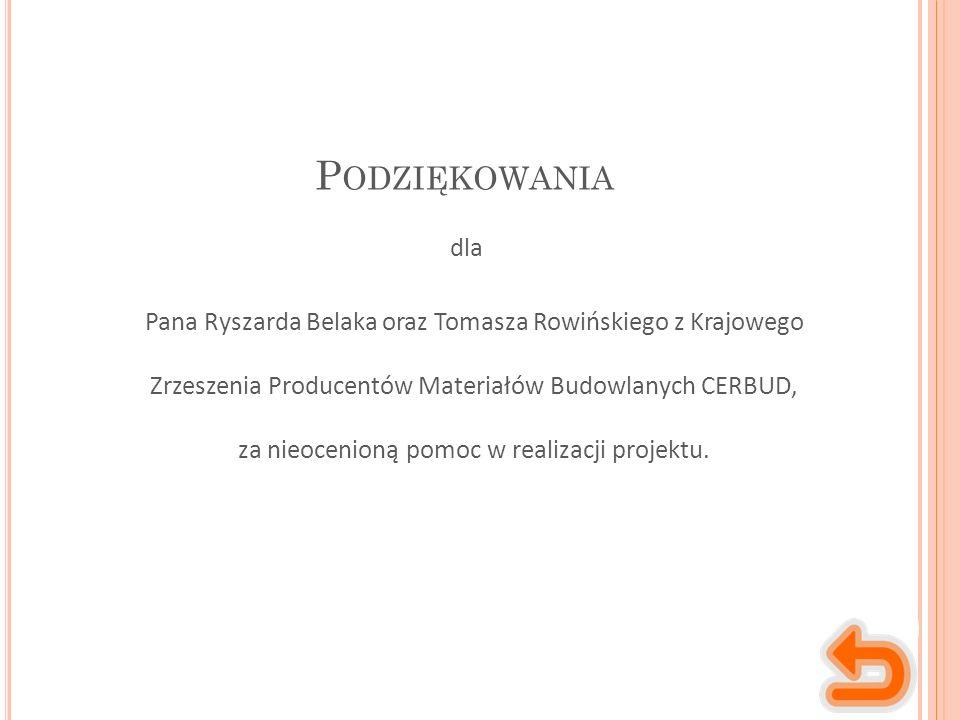 P ODZIĘKOWANIA Pana Ryszarda Belaka oraz Tomasza Rowińskiego z Krajowego Zrzeszenia Producentów Materiałów Budowlanych CERBUD, za nieocenioną pomoc w realizacji projektu.