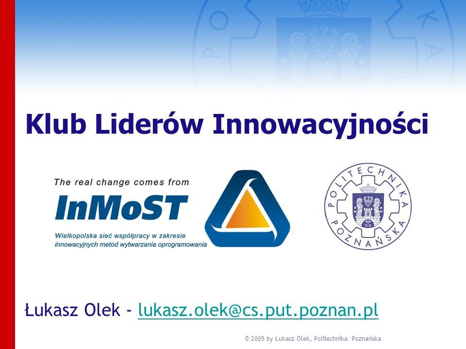 © 2005 by Łukasz Olek, Politechnika Poznańska Klub Liderów Innowacyjności Łukasz Olek - lukasz.olek@cs.put.poznan.pllukasz.olek@cs.put.poznan.pl