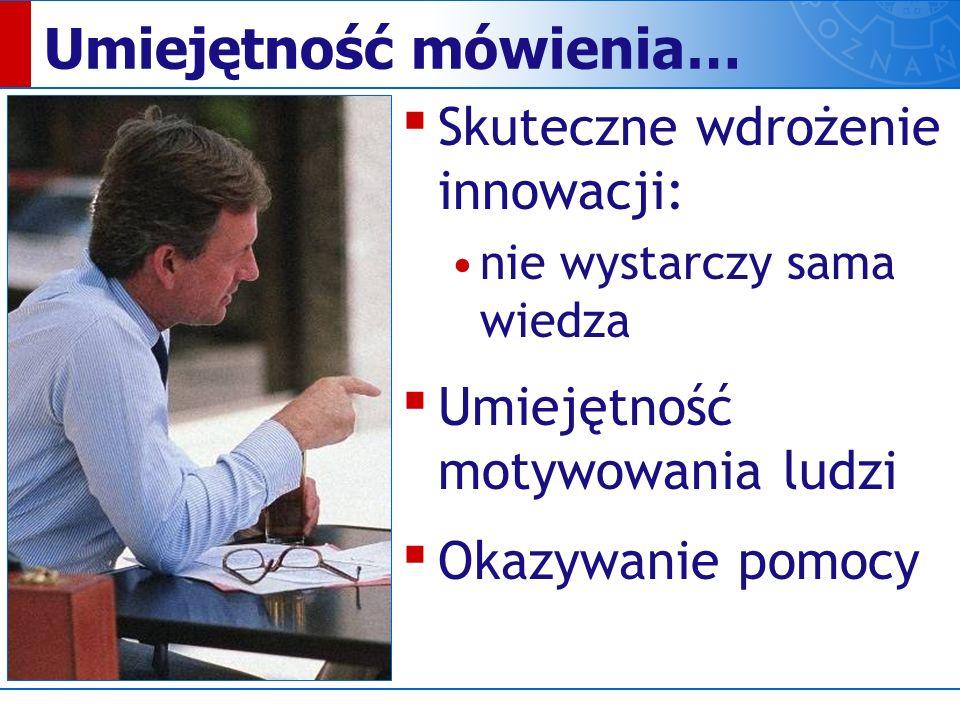 Umiejętność mówienia… ▪ Skuteczne wdrożenie innowacji: nie wystarczy sama wiedza ▪ Umiejętność motywowania ludzi ▪ Okazywanie pomocy