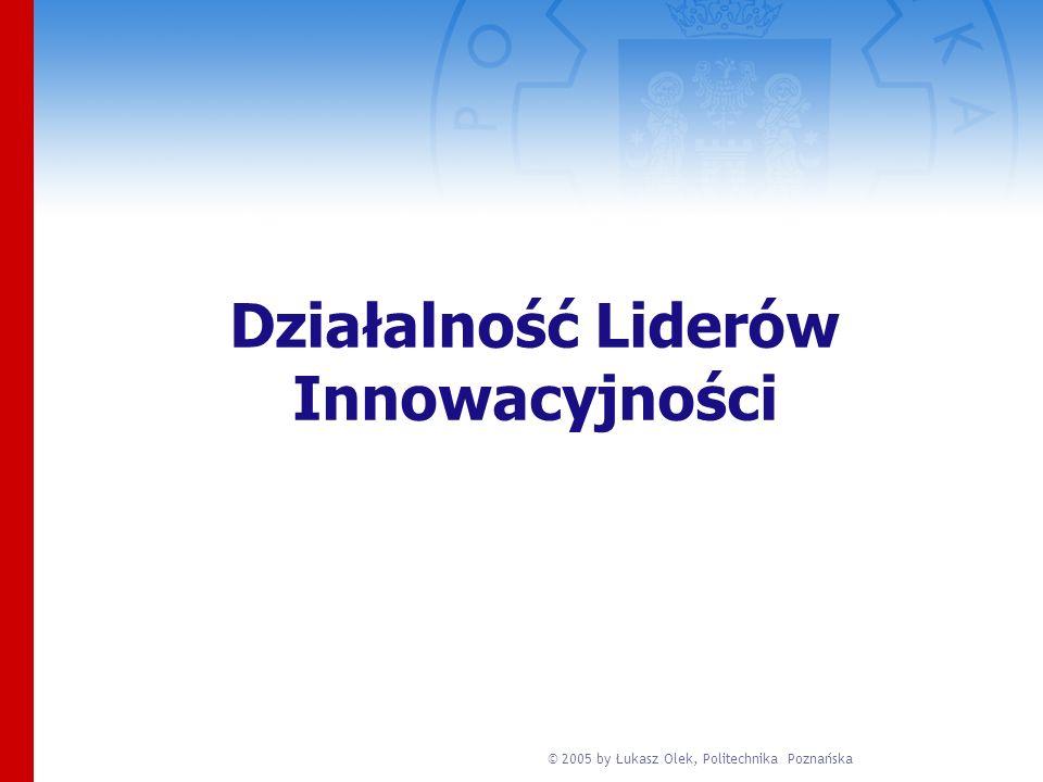 © 2005 by Łukasz Olek, Politechnika Poznańska Działalność Liderów Innowacyjności