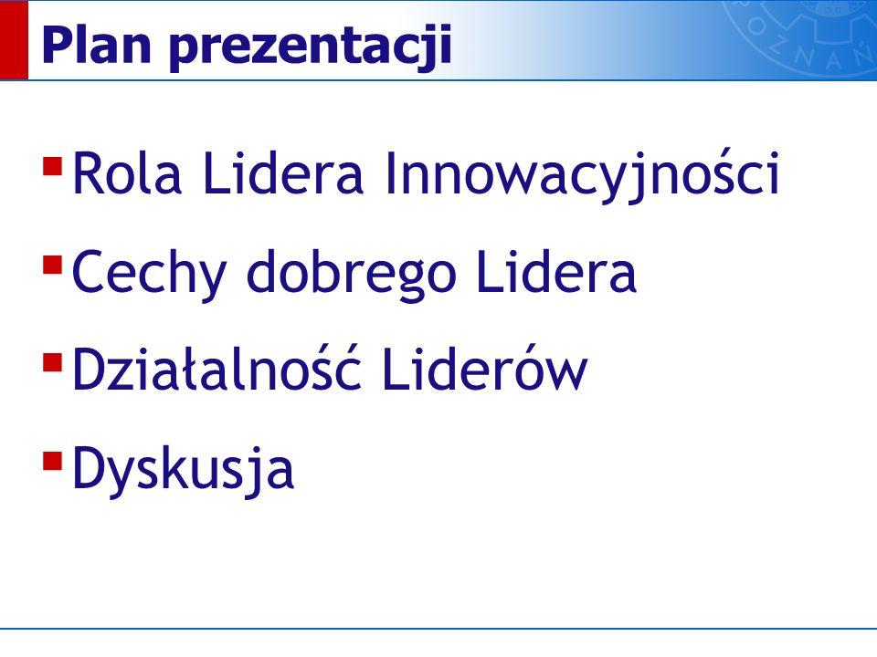 Plan prezentacji ▪ Rola Lidera Innowacyjności ▪ Cechy dobrego Lidera ▪ Działalność Liderów ▪ Dyskusja