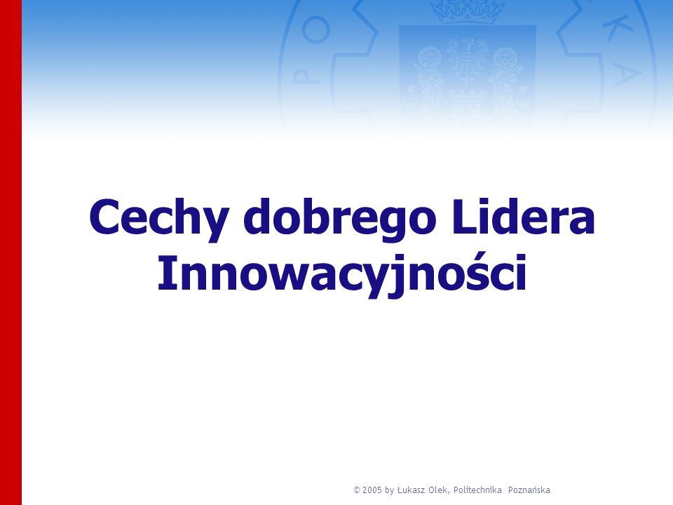 © 2005 by Łukasz Olek, Politechnika Poznańska Cechy dobrego Lidera Innowacyjności