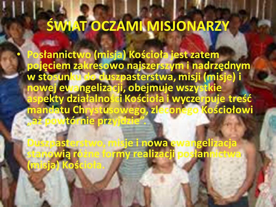 """ŚWIAT OCZAMI MISJONARZY Posłannictwo (misja) Kościoła jest zatem pojęciem zakresowo najszerszym i nadrzędnym w stosunku do duszpasterstwa, misji (misje) i nowej ewangelizacji, obejmuje wszystkie aspekty działalności Kościoła i wyczerpuje treść mandatu Chrystusowego, zleconego Kościołowi """"aż powtórnie przyjdzie ."""