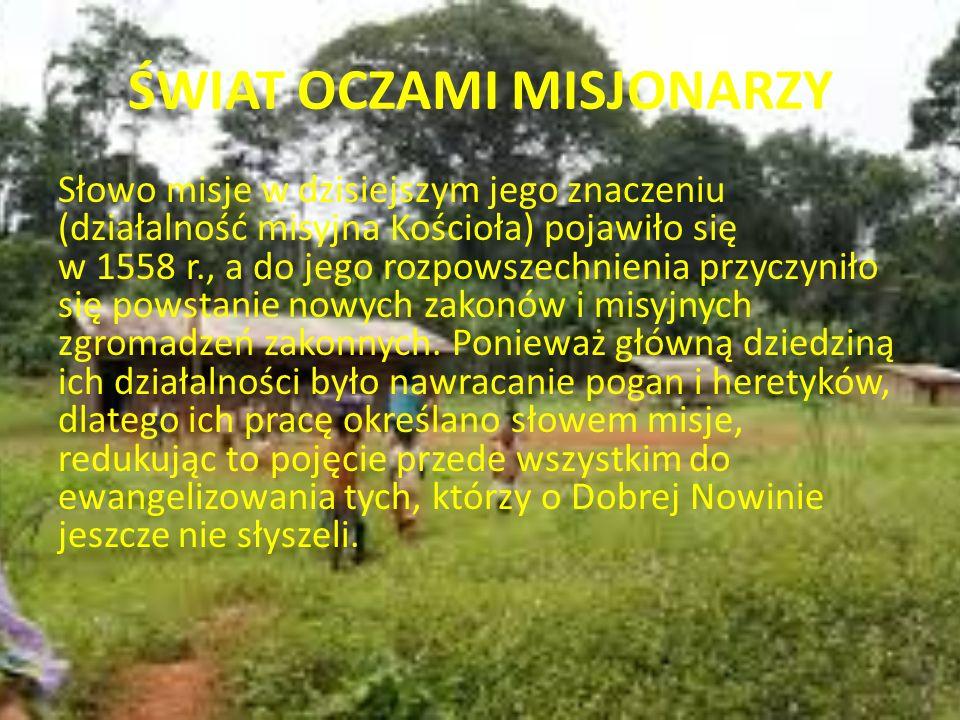 ŚWIAT OCZAMI MISJONARZY Stopniowo rozumienie misji Kościoła zmieniało się, przestawało być tylko zadaniem hierarchii i tych nielicznych misjonarzy, którzy wyjeżdżali na misje.