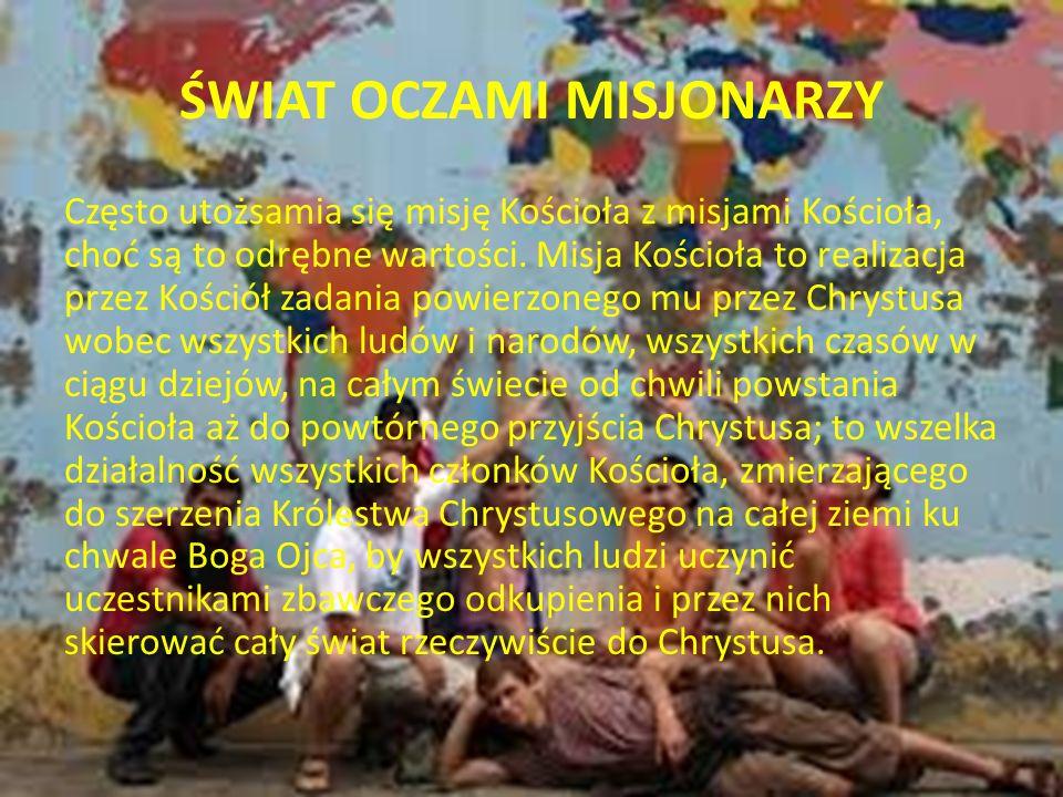 ŚWIAT OCZAMI MISJONARZY Misja czyli posłannictwo Kościoła, zawiera w sobie przede wszystkim posługę słowa (przepowiadanie Ewangelii) posługę łaski (sprawowanie sakramentów świętych) i posługę miłości (działalność charytatywna).