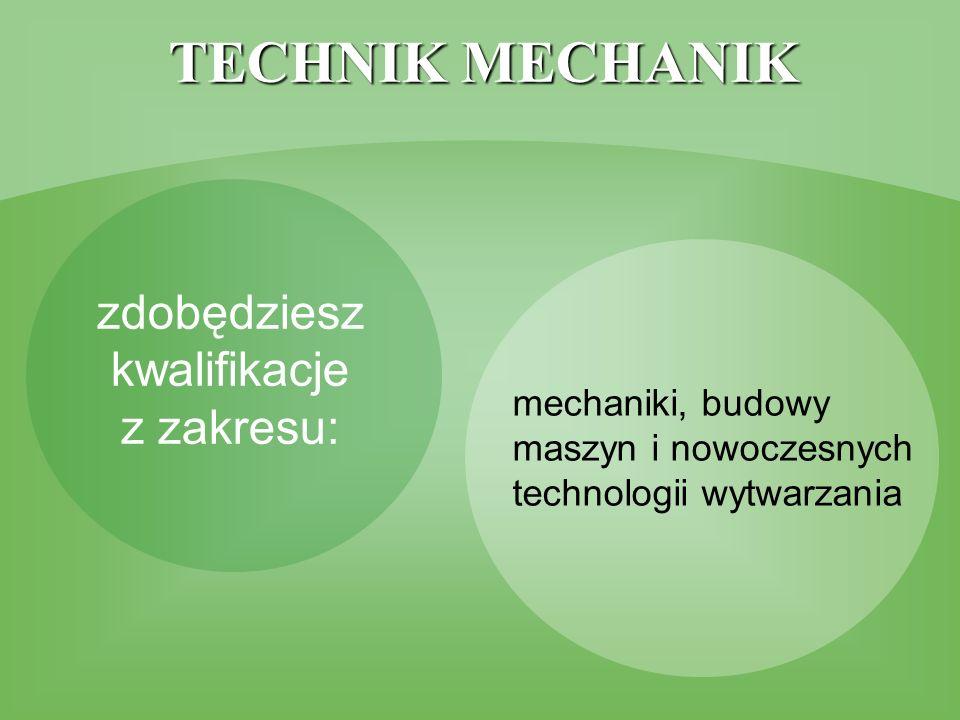 TECHNIK MECHANIK zdobędziesz kwalifikacje z zakresu: mechaniki, budowy maszyn i nowoczesnych technologii wytwarzania