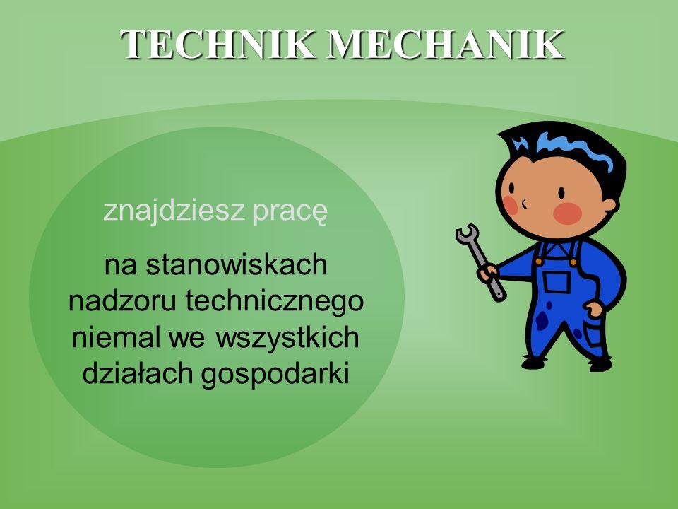 TECHNIK MECHANIK znajdziesz pracę na stanowiskach nadzoru technicznego niemal we wszystkich działach gospodarki