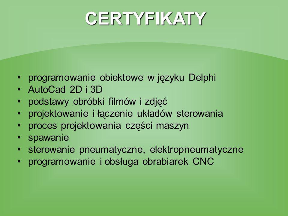 CERTYFIKATY programowanie obiektowe w języku Delphi AutoCad 2D i 3D podstawy obróbki filmów i zdjęć projektowanie i łączenie układów sterowania proces projektowania części maszyn spawanie sterowanie pneumatyczne, elektropneumatyczne programowanie i obsługa obrabiarek CNC