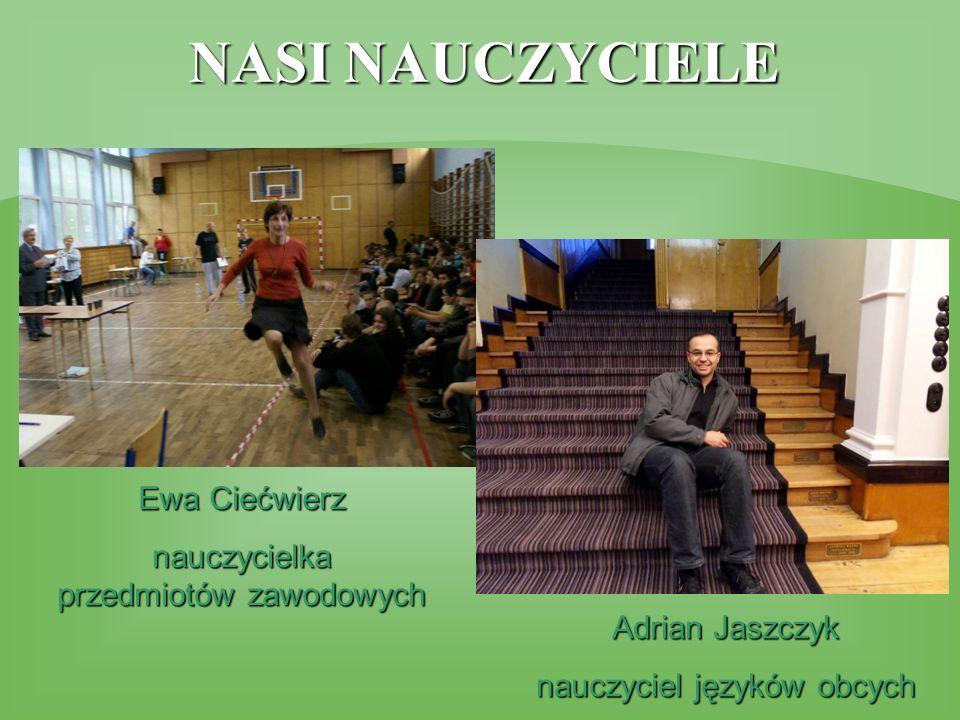 Ewa Ciećwierz nauczycielka przedmiotów zawodowych Adrian Jaszczyk nauczyciel języków obcych NASI NAUCZYCIELE