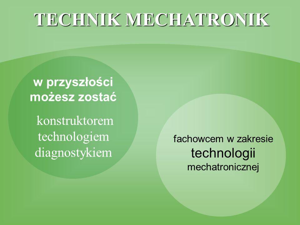 w przyszłości możesz zostać konstruktorem technologiem diagnostykiem fachowcem w zakresie technologii mechatronicznej