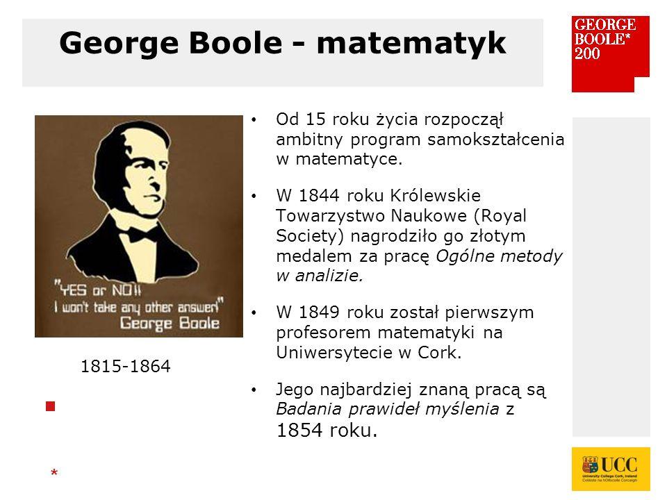 * George Boole - matematyk Od 15 roku życia rozpoczął ambitny program samokształcenia w matematyce.