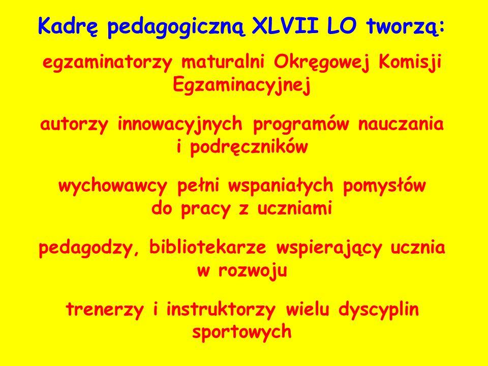 Kadrę pedagogiczną XLVII LO tworzą: egzaminatorzy maturalni Okręgowej Komisji Egzaminacyjnej autorzy innowacyjnych programów nauczania i podręczników wychowawcy pełni wspaniałych pomysłów do pracy z uczniami pedagodzy, bibliotekarze wspierający ucznia w rozwoju trenerzy i instruktorzy wielu dyscyplin sportowych
