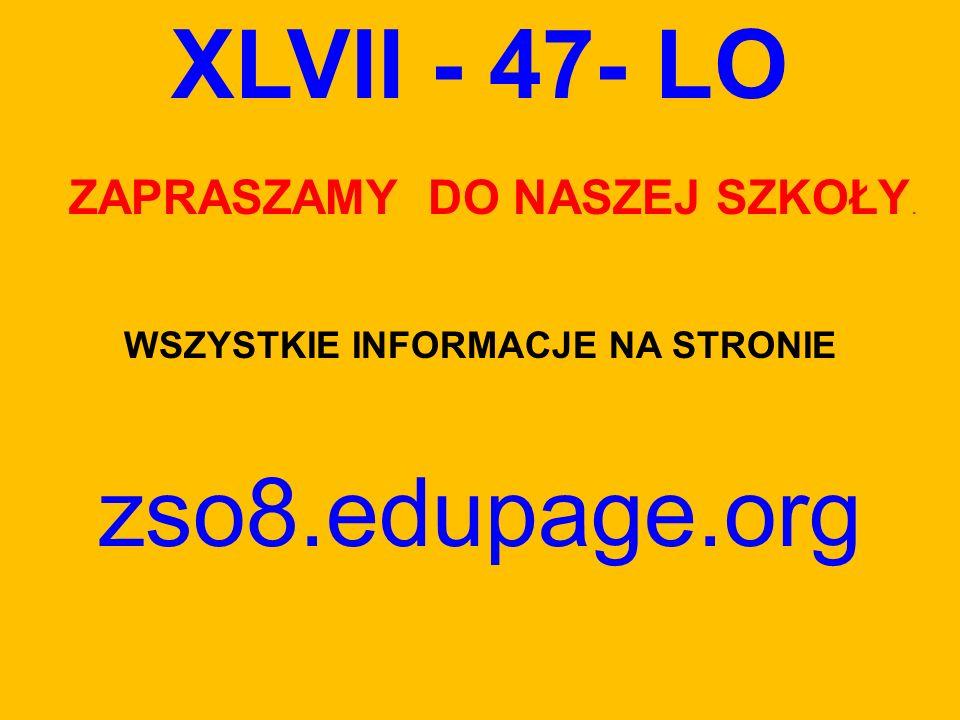 XLVII - 47- LO ZAPRASZAMY DO NASZEJ SZKOŁY. WSZYSTKIE INFORMACJE NA STRONIE zso8.edupage.org