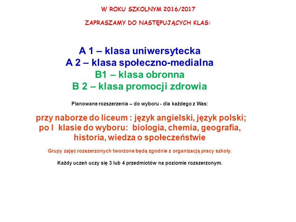 W ROKU SZKOLNYM 2016/2017 ZAPRASZAMY DO NASTĘPUJĄCYCH KLAS: A 1 – klasa uniwersytecka A 2 – klasa społeczno-medialna B1 – klasa obronna B 2 – klasa promocji zdrowia Planowane rozszerzenia – do wyboru - dla każdego z Was: przy naborze do liceum : język angielski, język polski; po I klasie do wyboru: biologia, chemia, geografia, historia, wiedza o społeczeństwie Grupy zajęć rozszerzonych tworzone będą zgodnie z organizacją pracy szkoły.