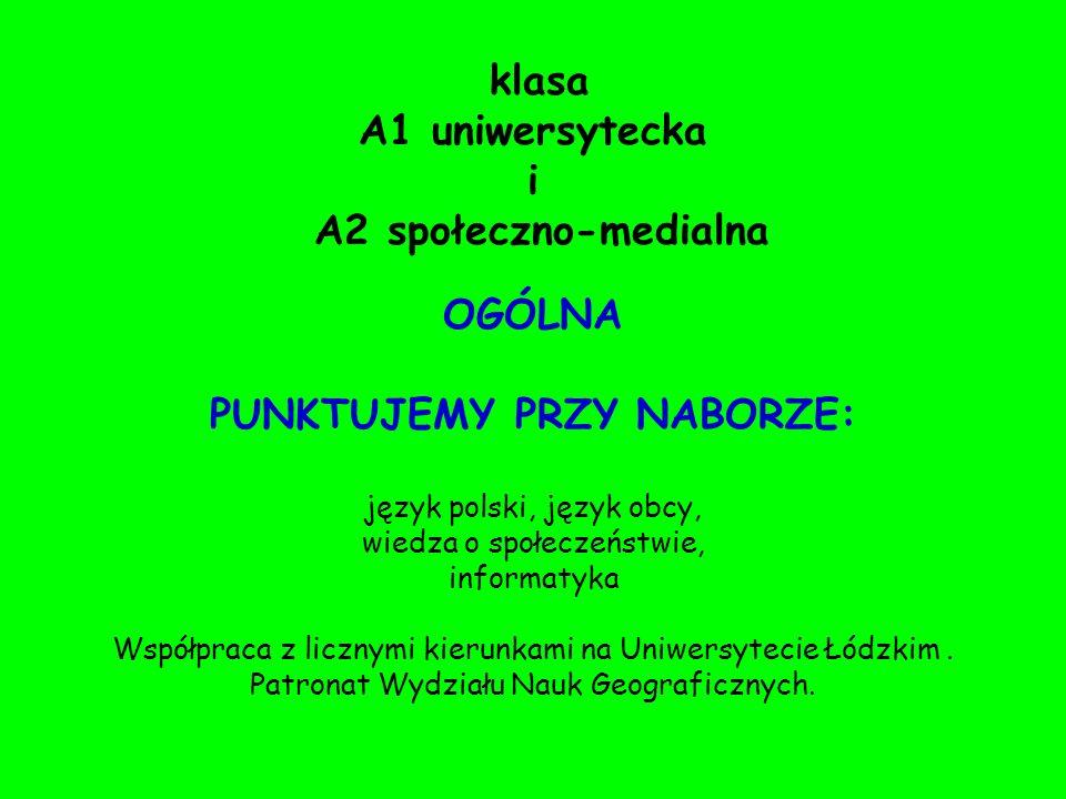 klasa A1 uniwersytecka i A2 społeczno-medialna OGÓLNA PUNKTUJEMY PRZY NABORZE: język polski, język obcy, wiedza o społeczeństwie, informatyka Współpraca z licznymi kierunkami na Uniwersytecie Łódzkim.