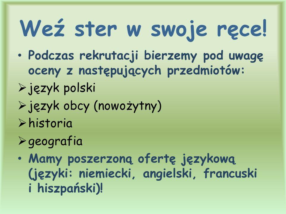 Weź ster w swoje ręce! Podczas rekrutacji bierzemy pod uwagę oceny z następujących przedmiotów:  język polski  język obcy (nowożytny)  historia  g