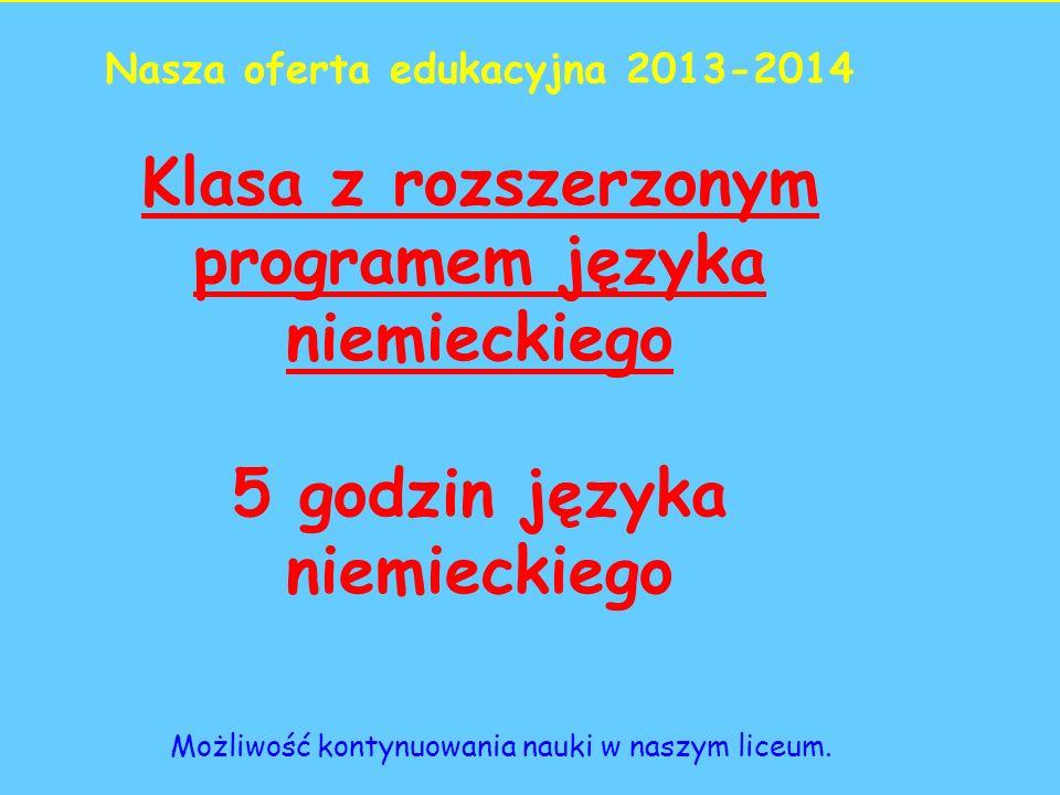 Nasza oferta edukacyjna 2013-2014 Klasa z rozszerzonym programem języka niemieckiego 5 godzin języka niemieckiego Możliwość kontynuowania nauki w naszym liceum.