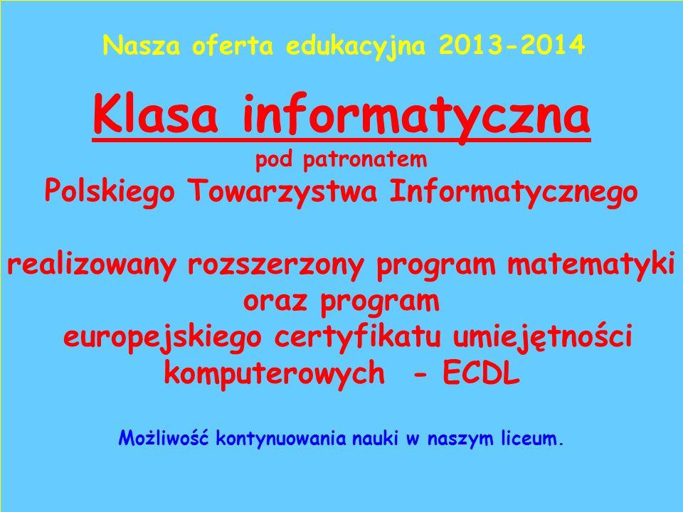 Klasa informatyczna pod patronatem Polskiego Towarzystwa Informatycznego realizowany rozszerzony program matematyki oraz program europejskiego certyfikatu umiejętności komputerowych - ECDL Możliwość kontynuowania nauki w naszym liceum.