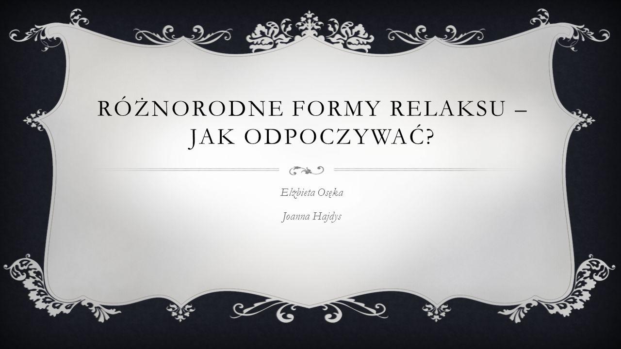 RÓŻNORODNE FORMY RELAKSU – JAK ODPOCZYWAĆ Elżbieta Osęka Joanna Hajdys