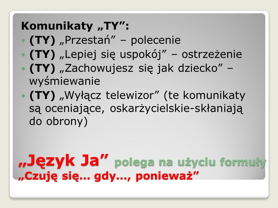 """""""Język Ja"""" polega na użyciu formuły """"Czuję się… gdy…, ponieważ"""" Komunikaty """"TY"""": (TY) """"Przestań"""" – polecenie (TY) """"Lepiej się uspokój"""" – ostrzeżenie ("""