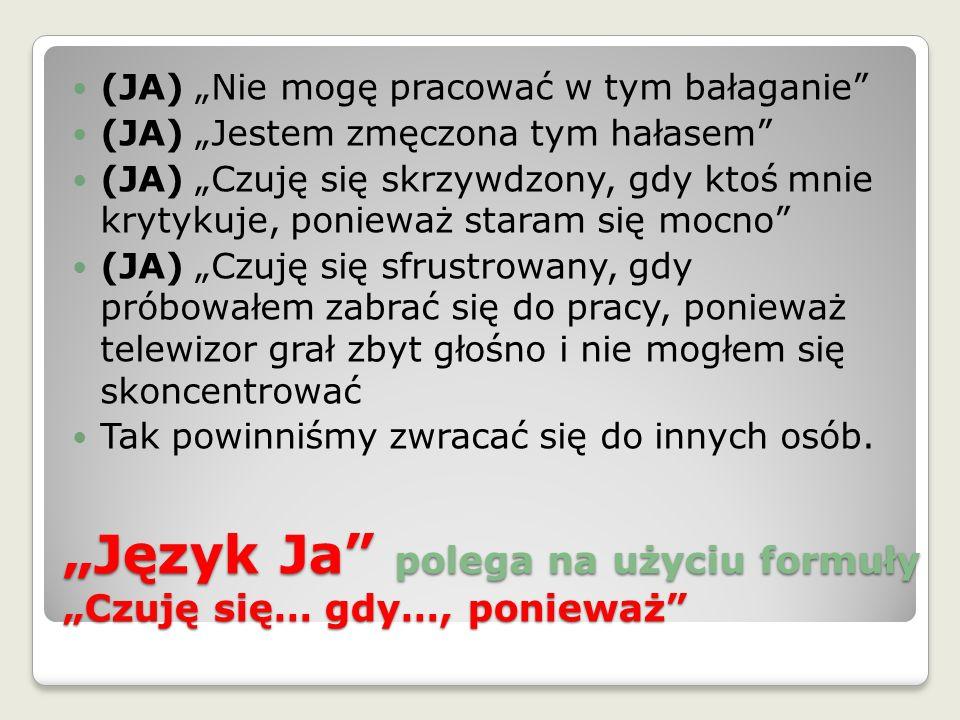 """""""Język Ja"""" polega na użyciu formuły """"Czuję się… gdy…, ponieważ"""" (JA) """"Nie mogę pracować w tym bałaganie"""" (JA) """"Jestem zmęczona tym hałasem"""" (JA) """"Czuj"""
