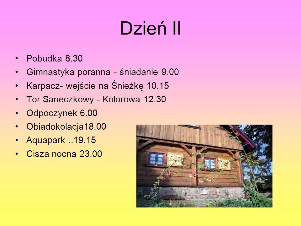 Dzień II Pobudka 8.30 Gimnastyka poranna - śniadanie 9.00 Karpacz- wejście na Śnieżkę 10.15 Tor Saneczkowy - Kolorowa 12.30 Odpoczynek 6.00 Obiadokolacja18.00 Aquapark..19.15 Cisza nocna 23.00