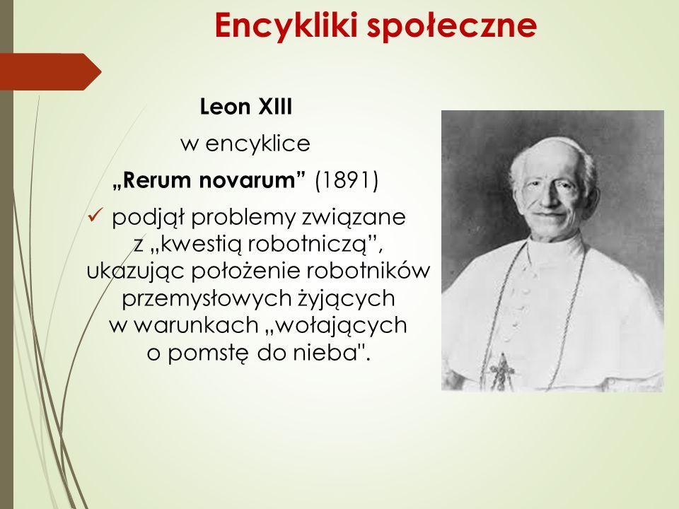 """Encykliki społeczne Leon XIII w encyklice """"Rerum novarum (1891) podjął problemy związane z """"kwestią robotniczą , ukazując położenie robotników przemysłowych żyjących w warunkach """"wołających o pomstę do nieba ."""