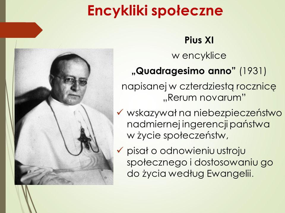 """Pius XI w encyklice """"Quadragesimo anno (1931) napisanej w czterdziestą rocznicę """"Rerum novarum wskazywał na niebezpieczeństwo nadmiernej ingerencji państwa w życie społeczeństw, pisał o odnowieniu ustroju społecznego i dostosowaniu go do życia według Ewangelii."""