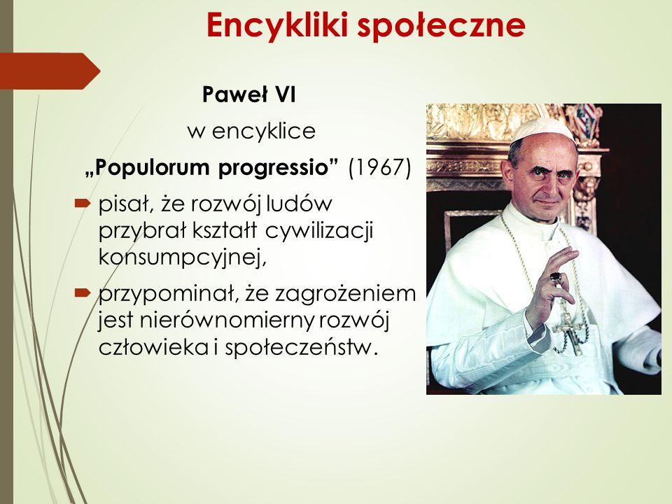 """Paweł VI w encyklice """"Populorum progressio (1967)  pisał, że rozwój ludów przybrał kształt cywilizacji konsumpcyjnej,  przypominał, że zagrożeniem jest nierównomierny rozwój człowieka i społeczeństw."""