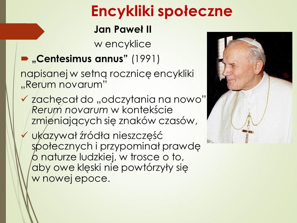 """Jan Paweł II w encyklice  """"Centesimus annus (1991) napisanej w setną rocznicę encykliki """"Rerum novarum zachęcał do """"odczytania na nowo Rerum novarum w kontekście zmieniających się znaków czasów, ukazywał źródła nieszczęść społecznych i przypominał prawdę o naturze ludzkiej, w trosce o to, aby owe klęski nie powtórzyły się w nowej epoce."""