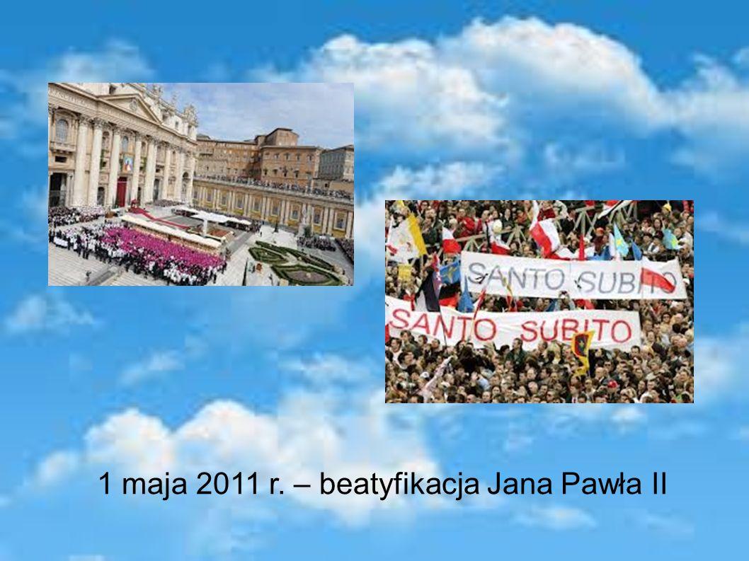 1 maja 2011 r. – beatyfikacja Jana Pawła II