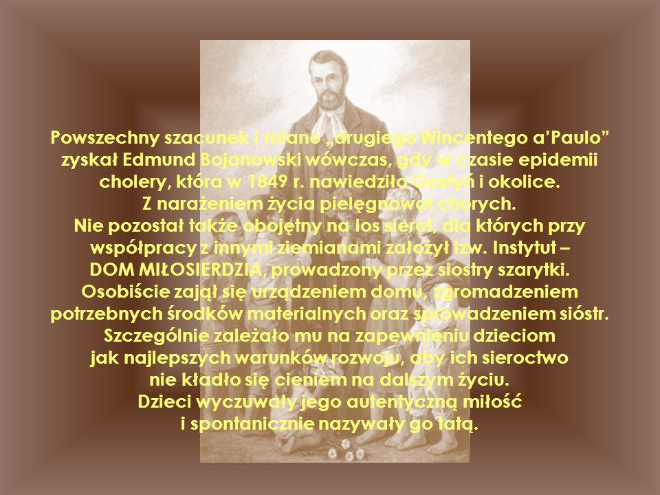 """Powszechny szacunek i miano """"drugiego Wincentego a'Paulo zyskał Edmund Bojanowski wówczas, gdy w czasie epidemii cholery, która w 1849 r."""