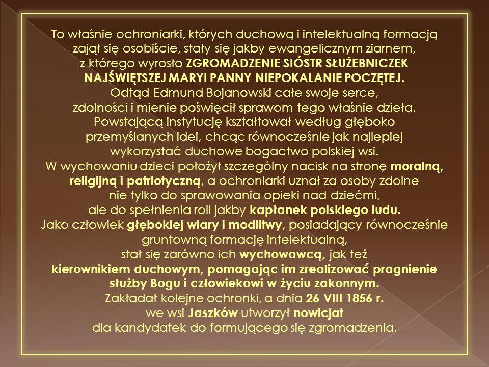 To właśnie ochroniarki, których duchową i intelektualną formacją zajął się osobiście, stały się jakby ewangelicznym ziarnem, z którego wyrosło ZGROMADZENIE SIÓSTR SŁUŻEBNICZEK NAJŚWIĘTSZEJ MARYI PANNY NIEPOKALANIE POCZĘTEJ.