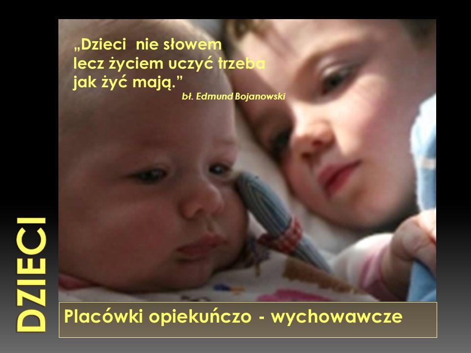 """Placówki opiekuńczo - wychowawcze """"Dzieci nie słowem lecz życiem uczyć trzeba jak żyć mają. bł."""