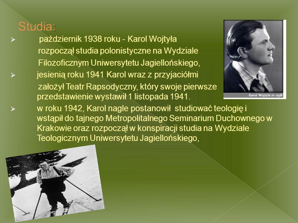  październik 1938 roku - Karol Wojtyła rozpoczął studia polonistyczne na Wydziale Filozoficznym Uniwersytetu Jagiellońskiego,  jesienią roku 1941 Karol wraz z przyjaciółmi założył Teatr Rapsodyczny, który swoje pierwsze przedstawienie wystawił 1 listopada 1941.