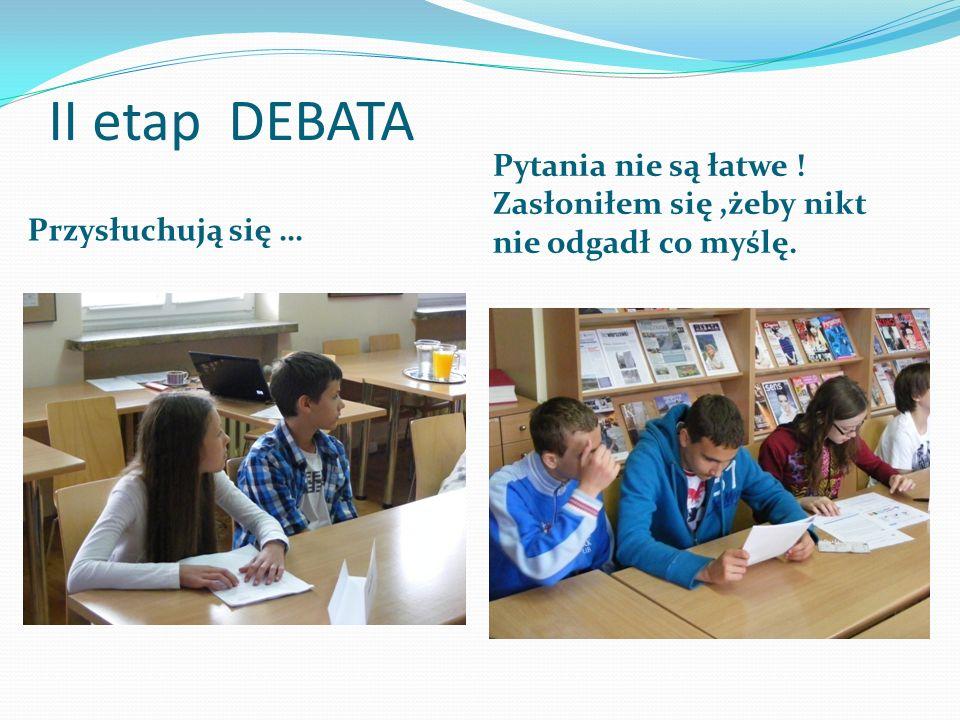 II etap DEBATA Przysłuchują się … Pytania nie są łatwe ! Zasłoniłem się,żeby nikt nie odgadł co myślę.