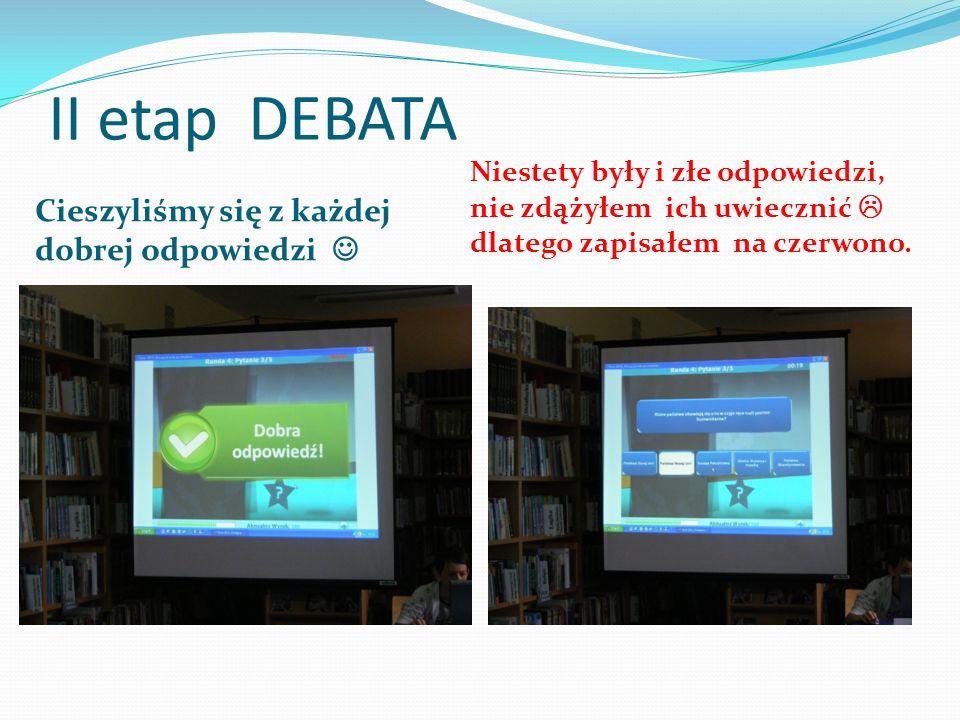 II etap DEBATA Cieszyliśmy się z każdej dobrej odpowiedzi Niestety były i złe odpowiedzi, nie zdążyłem ich uwiecznić  dlatego zapisałem na czerwono.