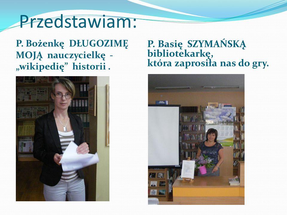 """Przedstawiam: P. Bożenkę DŁUGOZIMĘ MOJĄ nauczycielkę - """"wikipedię"""" historii. P. Basię SZYMAŃSKĄ bibliotekarkę, która zaprosiła nas do gry."""