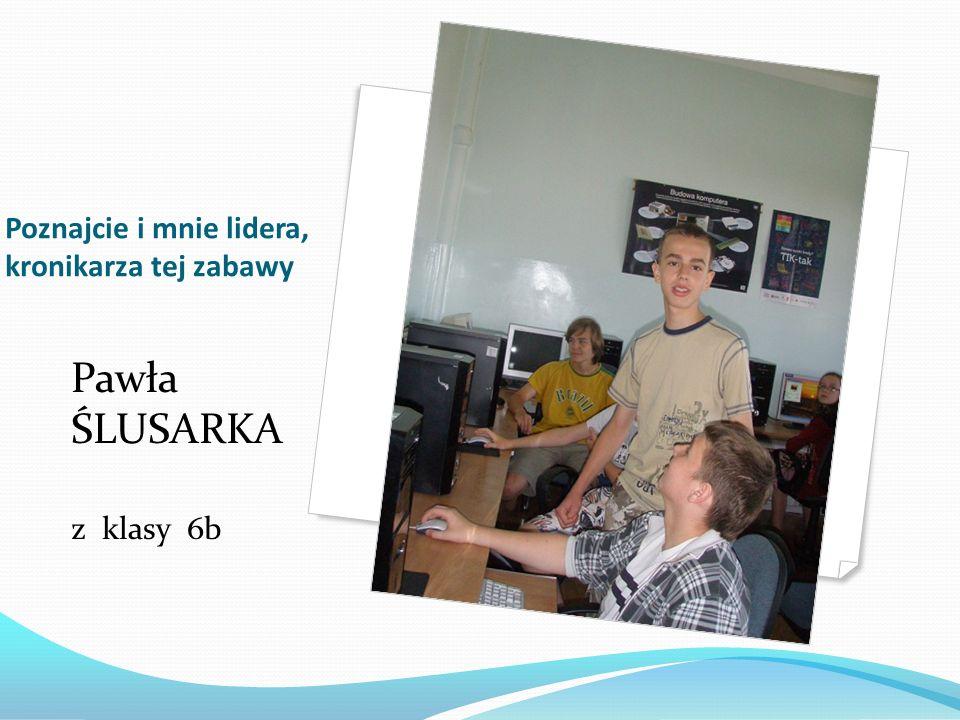 Poznajcie i mnie lidera, kronikarza tej zabawy Pawła ŚLUSARKA z klasy 6b