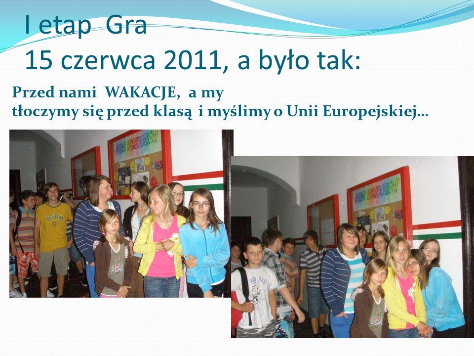 I etap Gra 15 czerwca 2011, a było tak: Przed nami WAKACJE, a my tłoczymy się przed klasą i myślimy o Unii Europejskiej…