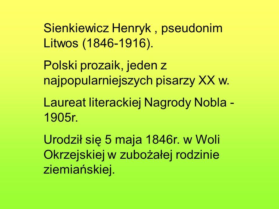Sienkiewicz Henryk, pseudonim Litwos (1846-1916). Polski prozaik, jeden z najpopularniejszych pisarzy XX w. Laureat literackiej Nagrody Nobla - 1905r.