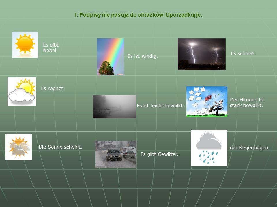 I. Podpisy nie pasują do obrazków. Uporządkuj je. Es gibt Nebel. Es regnet. Die Sonne scheint. Es gibt Gewitter. Es ist leicht bewölkt. Es ist windig.